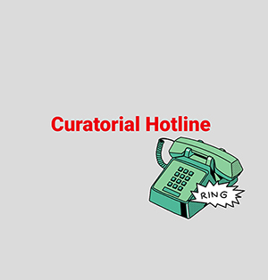 CURATORIAL HOTLINE